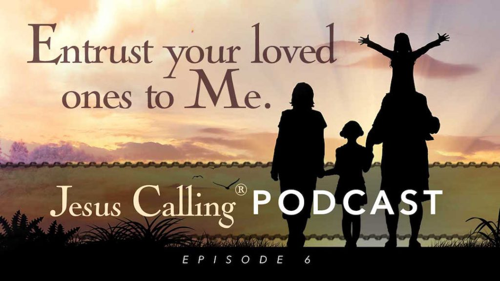 Jesus Calling Podcast Episode 6: Entrust your loved ones to Me.