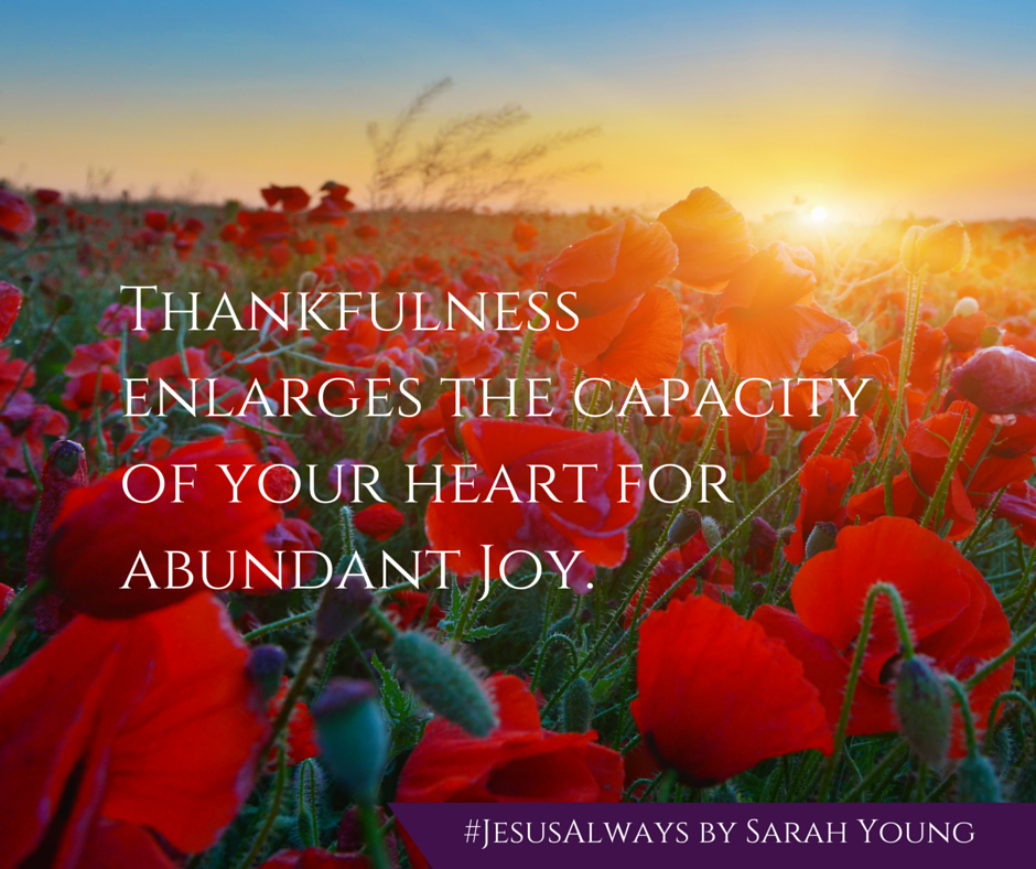 Thankfulness enlarges the capacity of your heart for abundant joy - from devotional book Jesus Always by Sarah Young