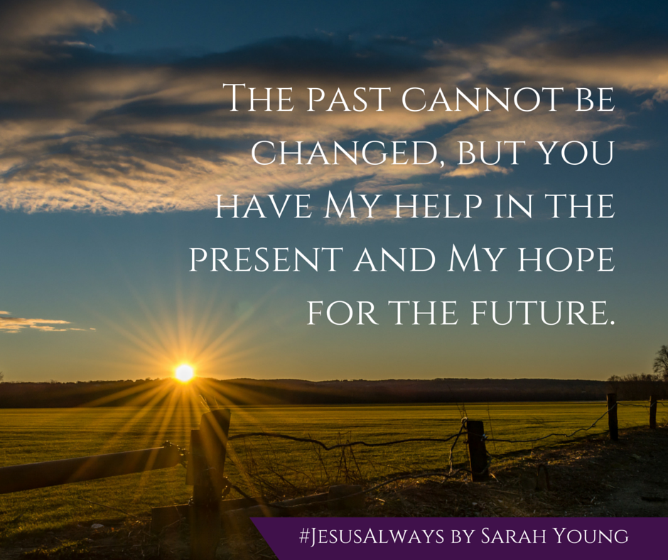 The past cannot be changed, but you have my help in the present and my hope for the future - from devotional book Jesus Always by Sarah Young