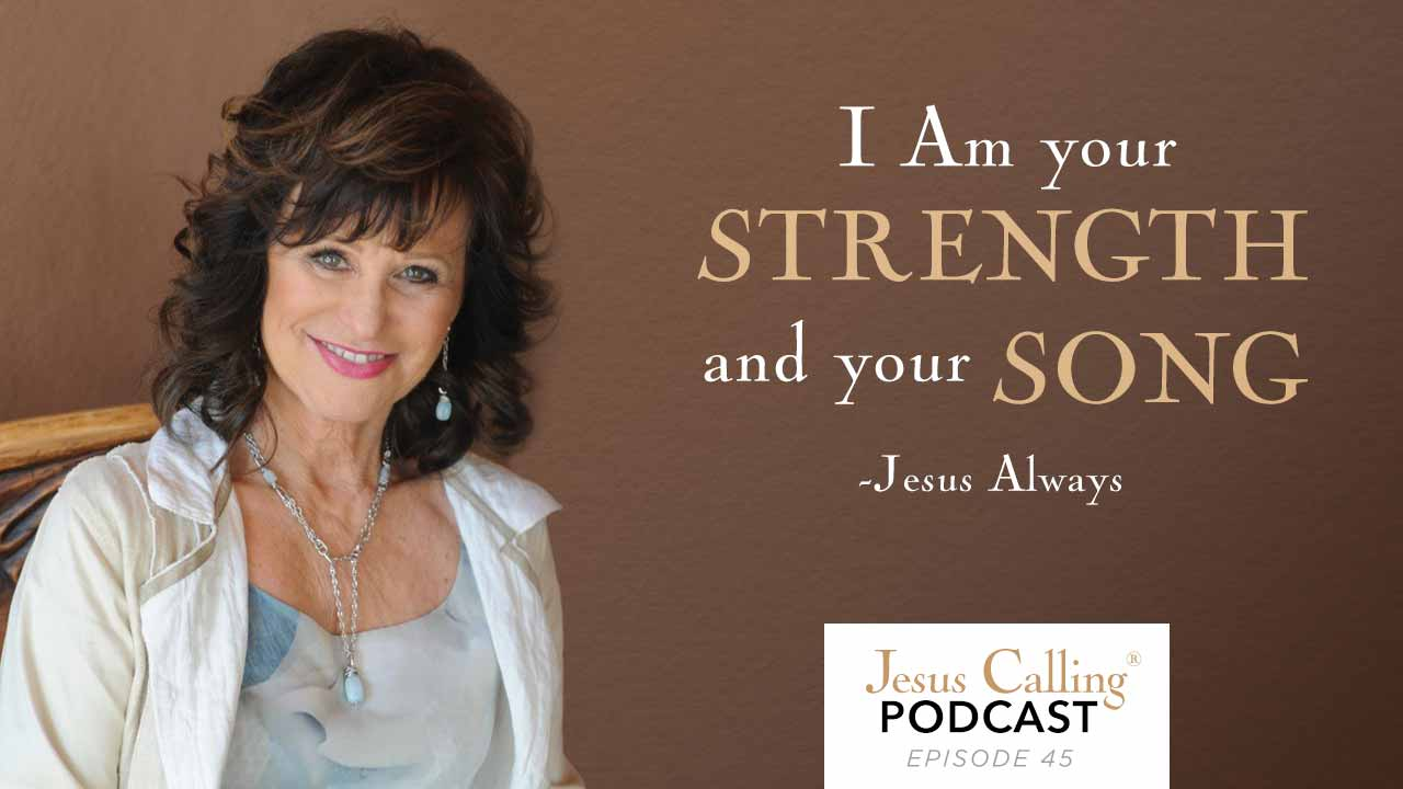 """I Am your strength and your song."" - Jesus Calling Podcast Episode 45"