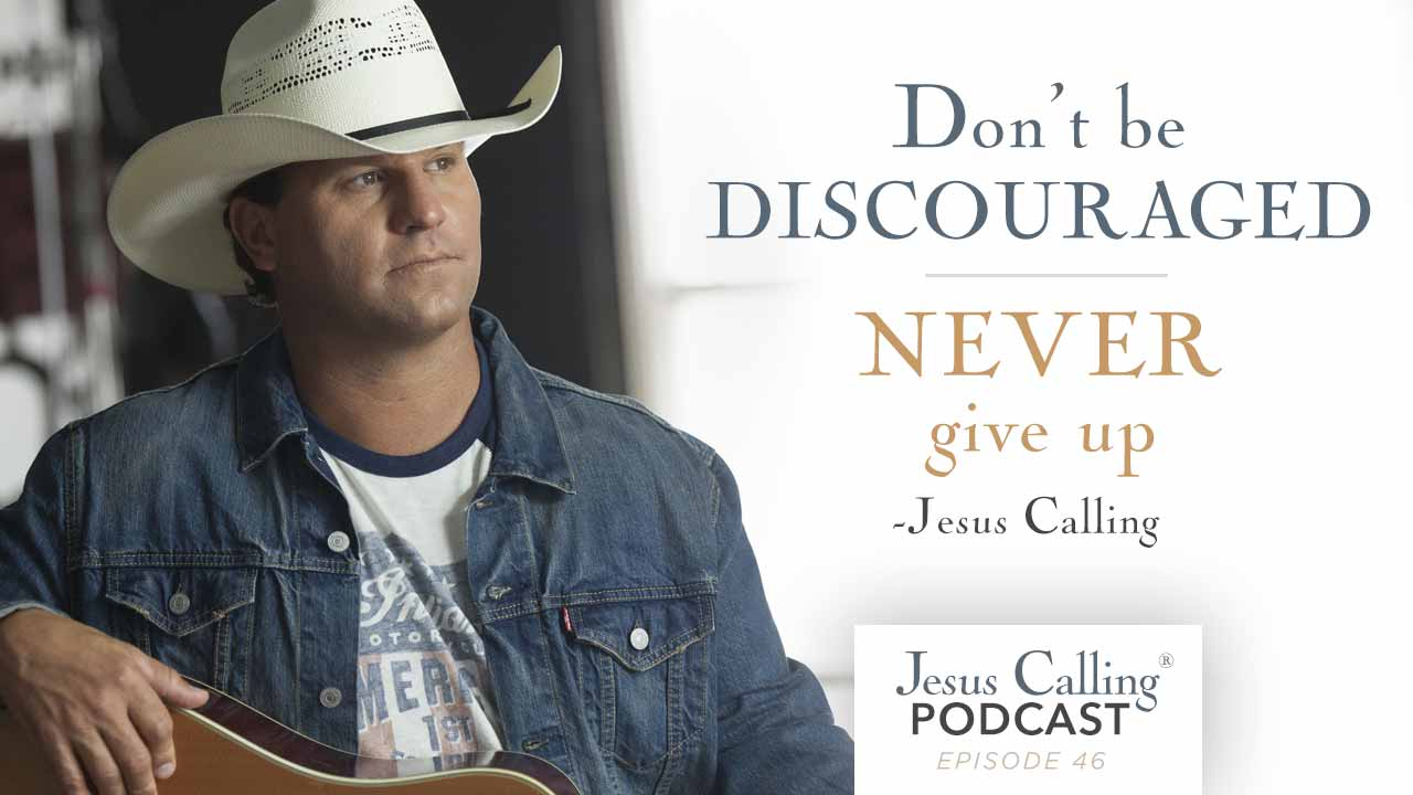 """""""Don't be discouraged, never give up."""" - Jesus Calling Podcast Episode 46"""