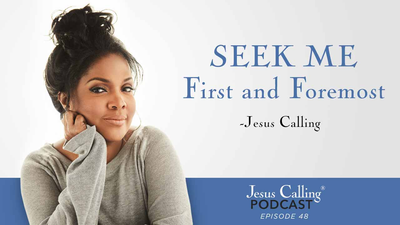 """Seek Me first and foremost."" - Jesus Calling Episode 48"