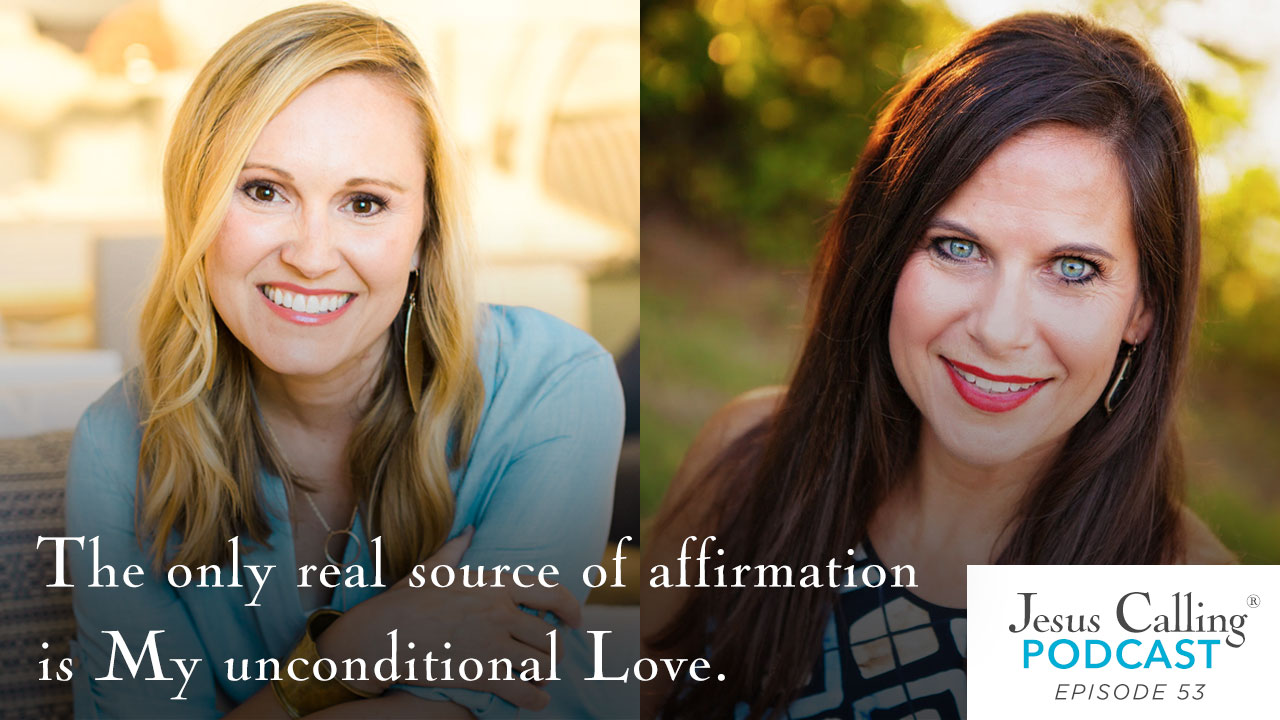 The only real source of affirmation is My unconditional Love. - Jesus Calling Podcast Episode 53.