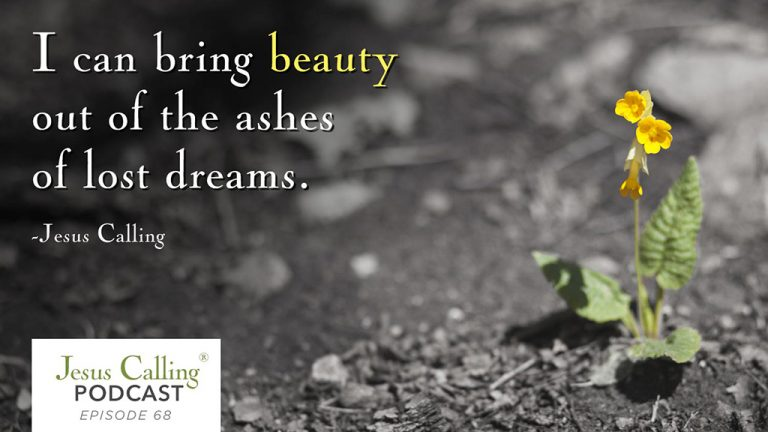 """I can bring beauty out of the ashes of lost dreams."" Jesus Calling Podcast 68"