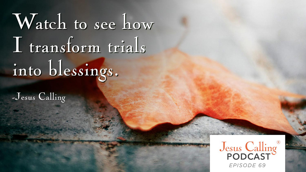Watch to see how I transform trials into blessings. - Jesus Calling Podcast Episode 69