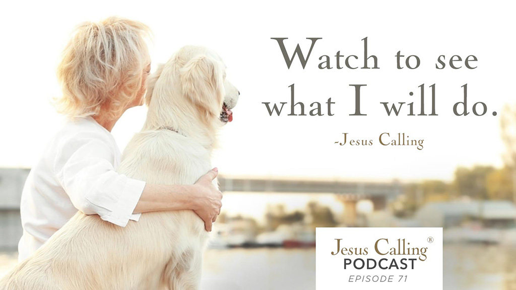 """Watch to see what I will do."" – Jesus Calling Episode 71"