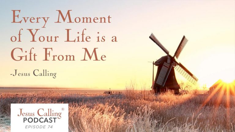 Every moment of your life is a gift from me - Jesus Calling Podcast Episode 74